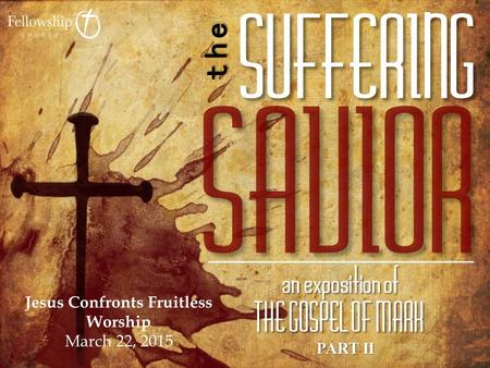 PART II Jesus Confronts Fruitless Worship March 22, 2015.