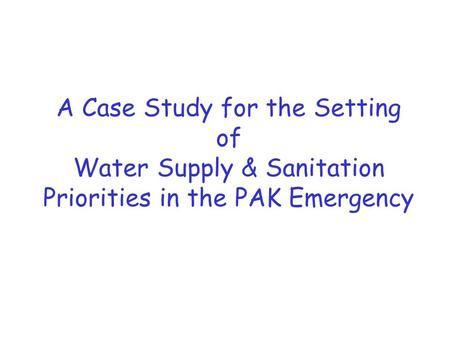 A Case Study for the Setting of Water Supply & Sanitation Priorities in the PAK Emergency.