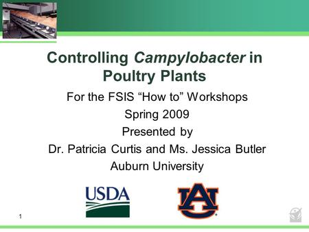"1 Controlling Campylobacter in Poultry Plants For the FSIS ""How to"" Workshops Spring 2009 Presented by Dr. Patricia Curtis and Ms. Jessica Butler Auburn."