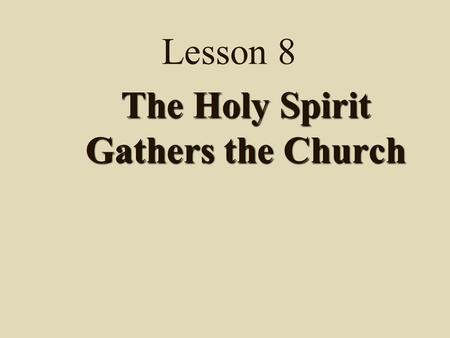 Lesson 8 The Holy Spirit Gathers the Church Note: Lesson 8 has 3 parts 