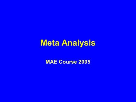 Meta Analysis MAE Course 2005. Meta-analysis The statistical combination and analysis of data from separate and independent studies to determine if there.
