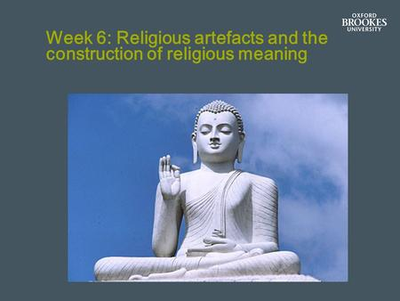 Week 6: Religious artefacts and the construction of religious meaning.