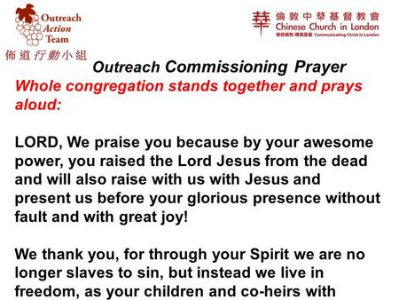 Outreach Commissioning Prayer Whole congregation stands together and prays aloud: LORD, We praise you because by your awesome power, you raised the Lord.