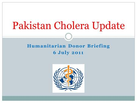 Humanitarian Donor Briefing 6 July 2011 Pakistan Cholera Update.