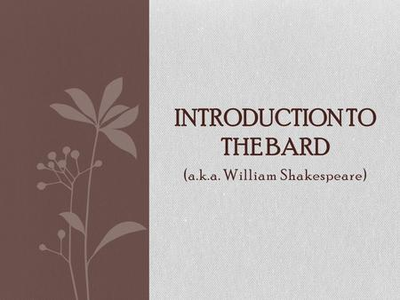 (a.k.a. William Shakespeare) INTRODUCTION TO THE BARD.