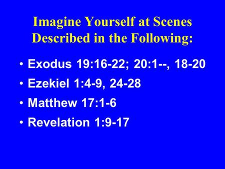 Imagine Yourself at Scenes Described in the Following: Exodus 19:16-22; 20:1--, 18-20 Ezekiel 1:4-9, 24-28 Matthew 17:1-6 Revelation 1:9-17.