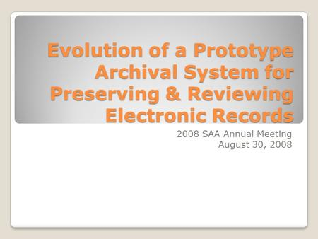 Evolution of a Prototype Archival System for Preserving & Reviewing Electronic Records 2008 SAA Annual Meeting August 30, 2008.