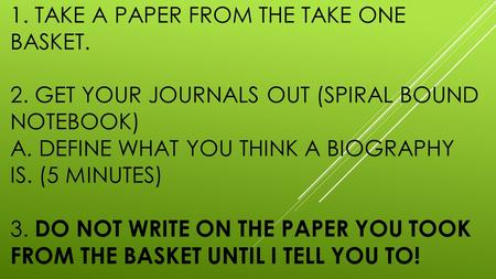 1. TAKE A PAPER FROM THE TAKE ONE BASKET. 2. GET YOUR JOURNALS OUT (SPIRAL BOUND NOTEBOOK) A. DEFINE WHAT YOU THINK A BIOGRAPHY IS. (5 MINUTES) 3. DO NOT.