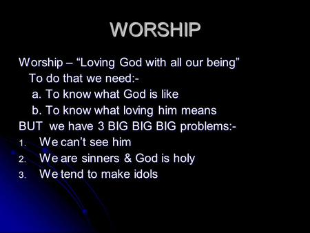 "WORSHIP Worship – ""Loving God with all our being"" To do that we need:- To do that we need:- a. To know what God is like a. To know what God is like b."