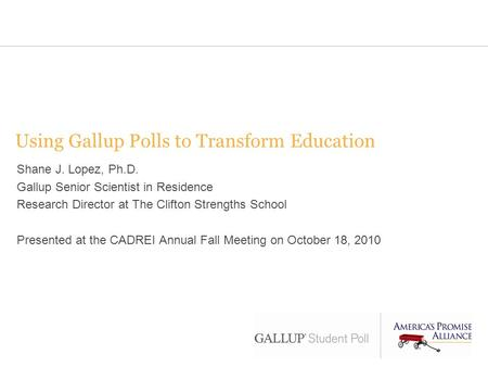 Using Gallup Polls to Transform Education Shane J. Lopez, Ph.D. Gallup Senior Scientist in Residence Research Director at The Clifton Strengths School.