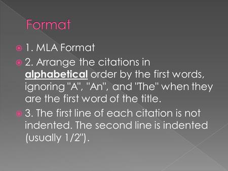  1. MLA Format  2. Arrange the citations in alphabetical order by the first words, ignoring A, An, and The when they are the first word of the.