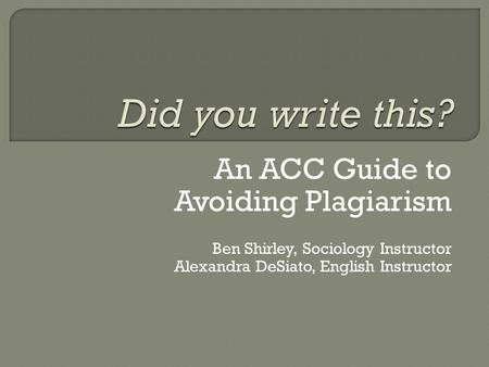 An ACC Guide to Avoiding Plagiarism Ben Shirley, Sociology Instructor Alexandra DeSiato, English Instructor.