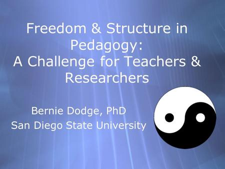 Freedom & Structure in Pedagogy: A Challenge for Teachers & Researchers Bernie Dodge, PhD San Diego State University Bernie Dodge, PhD San Diego State.