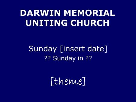 DARWIN MEMORIAL UNITING CHURCH Sunday [insert date] ?? Sunday in ?? [theme]