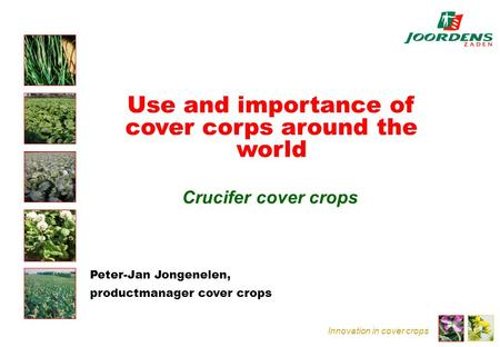 Innovation in cover crops Use and importance of cover corps around the world Crucifer cover crops Peter-Jan Jongenelen, productmanager cover crops.
