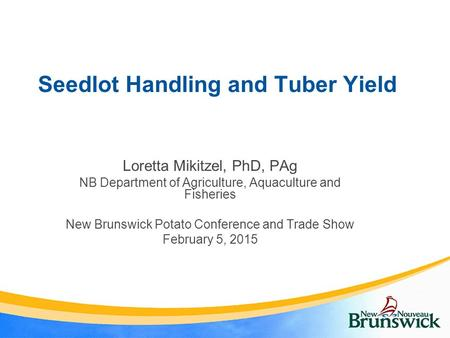 Seedlot Handling and Tuber Yield Loretta Mikitzel, PhD, PAg NB Department of Agriculture, Aquaculture and Fisheries New Brunswick Potato Conference and.