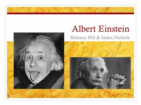 Albert Einstein Brittany Hill & Jaden Nichols. Background Information Born on March 14, 1879 Ulm, Wurttemberg, Germany Died on April 18, 1955 Age 76 Princeton,