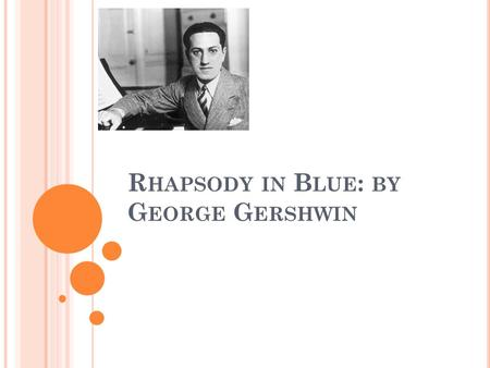 R HAPSODY IN B LUE : BY G EORGE G ERSHWIN. T ITLE AND DATE OF COMPOSITION Rhapsody in Blue is a 1924 musical composition by American composer George Gershwin.