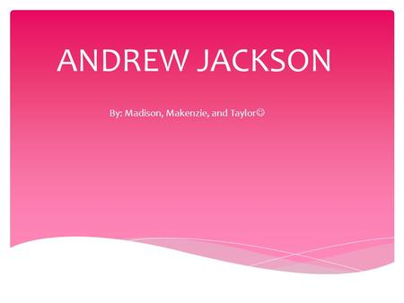 ANDREW JACKSON By: Madison, Makenzie, and Taylor.