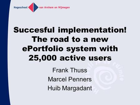 Succesful implementation! The road to a new ePortfolio system with 25,000 active users Frank Thuss Marcel Penners Huib Margadant.