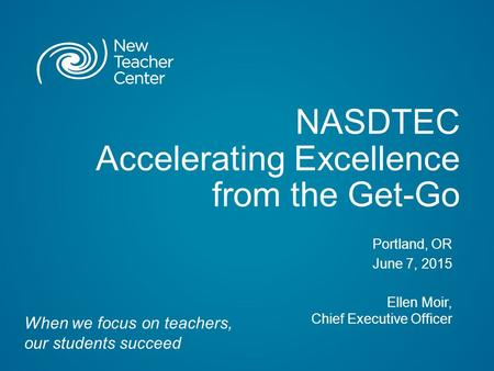 NASDTEC Accelerating Excellence from the Get-Go Portland, OR June 7, 2015 Ellen Moir, Chief Executive Officer When we focus on teachers, our students succeed.