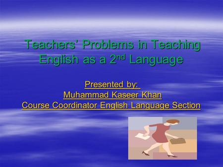 Teachers' Problems in Teaching English as a 2 nd Language Teachers' Problems in Teaching English as a 2 nd Language Presented by: Muhammad Kaseer Khan.
