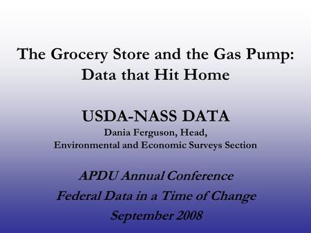 The Grocery Store and the Gas Pump: Data that Hit Home USDA-NASS DATA Dania Ferguson, Head, Environmental and Economic Surveys Section APDU Annual Conference.