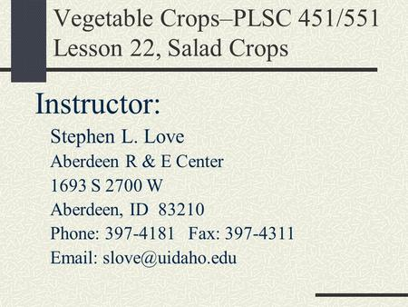 Vegetable Crops–PLSC 451/551 Lesson 22, Salad Crops Instructor: Stephen L. Love Aberdeen R & E Center 1693 S 2700 W Aberdeen, ID 83210 Phone: 397-4181.