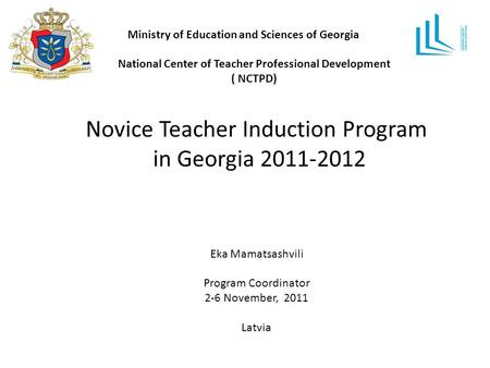 Ministry of Education and Sciences of Georgia National Center of Teacher Professional Development ( NCTPD) Novice Teacher Induction Program in Georgia.