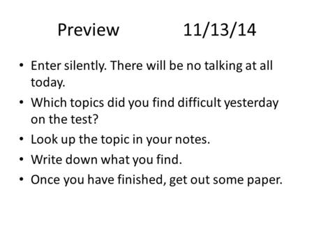 Preview11/13/14 Enter silently. There will be no talking at all today. Which topics did you find difficult yesterday on the test? Look up the topic in.