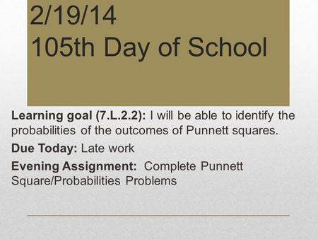 2/19/14 105th Day of School Learning goal (7.L.2.2): I will be able to identify the probabilities of the outcomes of Punnett squares. Due Today: Late work.