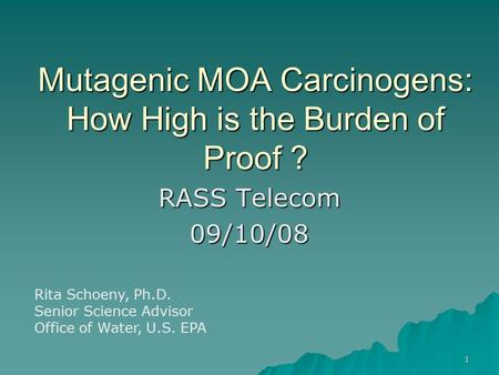 1 Mutagenic MOA Carcinogens: How High is the Burden of Proof ? RASS Telecom 09/10/08 Rita Schoeny, Ph.D. Senior Science Advisor Office of Water, U.S. EPA.