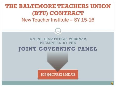 THE BALTIMORE TEACHERS UNION (BTU) CONTRACT New Teacher Institute – SY 15-16 1 AN INFORMATIONAL WEBINAR PRESENTED BY THE JOINT GOVERNING.