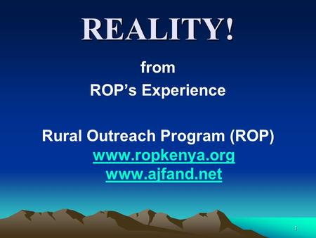 1 REALITY! from ROP's Experience Rural Outreach Program (ROP) www.ropkenya.org www.ajfand.net www.ropkenya.org www.ajfand.net.