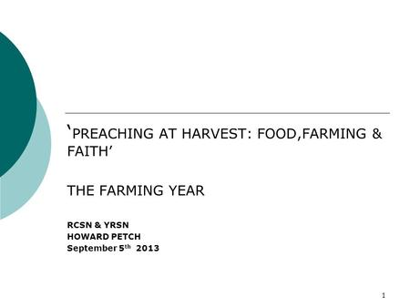1 ' PREACHING AT HARVEST: FOOD,<strong>FARMING</strong> & FAITH' THE <strong>FARMING</strong> YEAR RCSN & YRSN HOWARD PETCH September 5 th 2013.