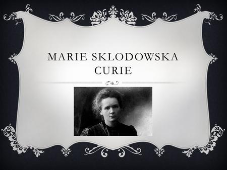 MARIE SKLODOWSKA CURIE. MARIE CURIE Marie Sklodowska Curie was born in Warsaw, Poland on November 7, 1867. She had two daughters named Irène and Eve with.