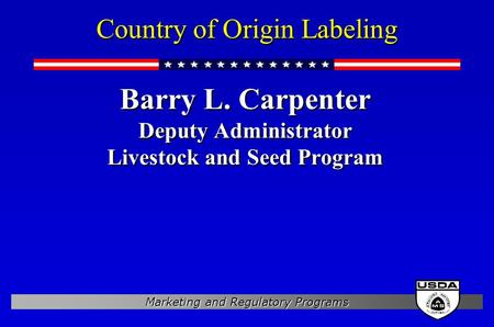 Marketing and Regulatory Programs Country of Origin Labeling Barry L. Carpenter Deputy Administrator Livestock and Seed Program Barry L. Carpenter Deputy.