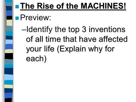 N The Rise of the MACHINES! n Preview: op 3 inventions of all time that have affected your life (Explain why for each) –Identify the top 3 inventions of.