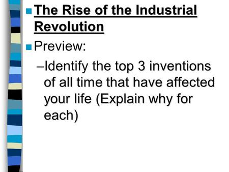 N The Rise of the Industrial Revolution n Preview: op 3 inventions of all time that have affected your life (Explain why for each) –Identify the top 3.