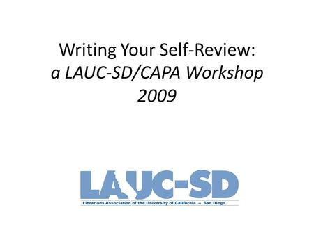 Writing Your Self-Review: a LAUC-SD/CAPA Workshop 2009.