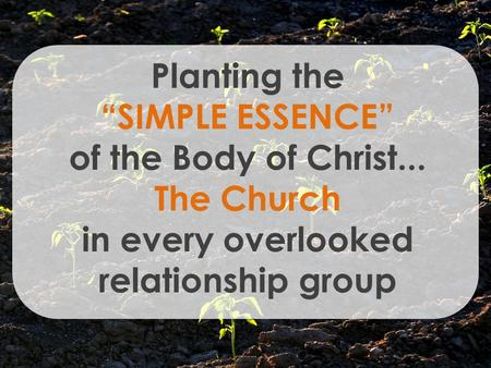 "Planting the ""SIMPLE ESSENCE"" of the Body of Christ... The Church in every overlooked relationship group."