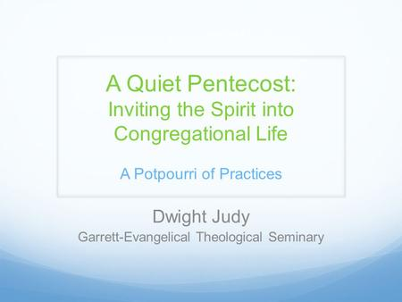 A Quiet Pentecost: Inviting the Spirit into Congregational Life A Potpourri of Practices Dwight Judy Garrett-Evangelical Theological Seminary.