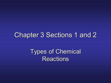 Chapter 3 Sections 1 and 2 Types of Chemical Reactions.