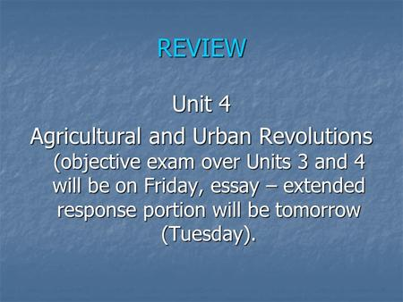 REVIEW Unit 4 Agricultural and Urban Revolutions (objective exam over Units 3 and 4 will be on Friday, essay – extended response portion will be tomorrow.