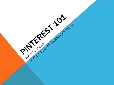 PINTEREST 101 NWDTC 2015 PRESENTED BY JENNIFER QUINT.