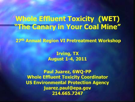 "Whole Effluent Toxicity (WET) ""The Canary in Your Coal Mine"" 27 th Annual Region VI Pretreatment Workshop Irving, TX August 1-4, 2011 Paul Juarez, 6WQ-PP."