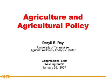 APCA Agriculture and Agricultural Policy Daryll E. Ray University of Tennessee Agricultural Policy Analysis Center Congressional Staff Washington DC January.