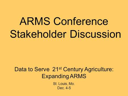Data to Serve 21 st Century Agriculture: Expanding ARMS St. Louis, Mo. Dec. 4-5 ARMS Conference Stakeholder Discussion.