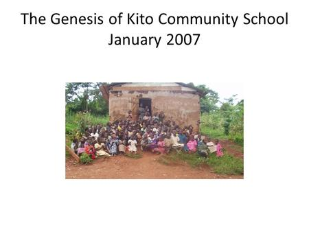 The Genesis of Kito Community School January 2007.