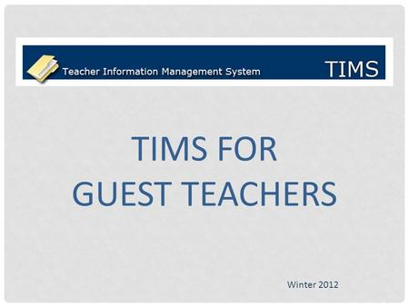 TIMS FOR GUEST TEACHERS Winter 2012. Logging in to TIMS Open the PDE website by typing the following URL into your browser: PA-TIMS.com Click Log In on.